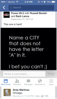 """memeking69:  nearly had it andy: oo Verizon  3:19 PM  O 7990  a Search  Power 95.3 with Russell Benish  and Barb Lance  September 21, 2013  This one is hard!  Name a CITY  that does not  have the letter  """"A"""" in it.  I bet you can't;)  Write a comment  POst  News Feed Requests Messages Notifications More   Andy Martinez  Chicago.  Monday at 11:49 PM Like  13K  alalala memeking69:  nearly had it andy"""