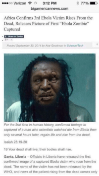 """Memes, Ebola, and 🤖: ..oo Verizon  3""""  3:12 PM  s 77%  bigamericannews.com  Africa Confirms 3rd Ebola Victim Rises From the  Dead, Releases Picture of First """"Ebola Zombie""""  Captured  t Share on Tumblr  Posted Septembar 30, 2014 by Abe Goodman in Science/Tech  For the first time in human history confirmed footage is  captured of a man who scientists watched die from Ebola then  only several hours later regain life and rise from the dead.  Isaiah 26:19-20  19 Your dead shall live; their bodies shall rise.  Ganta, Liberia-Officials in Liberia have released the first  confirmed image of a captured Ebola victim who rose from the  dead. The name of the victim has not been released by the  WHO, and news of the patient rising from the dead comes only http://t.co/5mRw5rH7bD"""