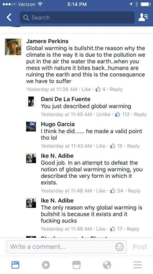 Fucking, Global Warming, and Lol: oo Verizon  5:14 PM  Q Search  Jamere Perkins  Global warming is bullshit.the reason why the  climate is the way it is due to the pollution we  put in the air the water the earth..when you  mess with nature it bites back..humans are  ruining the earth and this is the consequence  we have to suffer  Yesterday at 11:36 AM Like 4 Reply  Dani De La Fuente  You just described global warming  Yesterday at 11:40 AM Unlike 112 Reply  Hugo Garcia  I think he di  tho lol  he made a valid point  Yesterday at 11:43 AM Like 15 Reply  Ike N. Adibe  Good job. In an attempt to defeat the  notion of global warming warming, you  described the very form in which it  exists.  Yesterday at 11:48 AM Like 54 Reply  Ike N. Adibe  The only reason why global warming is  bullshit is because it exists and it  fucking sucks  Yesterday at 11:49 AM Like 17 Reply  Write a comment..  Post memehumor:  Global warming is bullshit!
