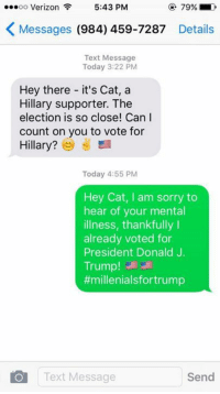 Sent by Grayson, a supporter.   GET OUT AND VOTE!: OO  Verizon  5:43 PM  K Messages  (984) 459-7287  Details  Text Message  Today 3:22 PM  Hey there it's Cat, a  Hillary supporter. The  election is so close! Can I  count on you to vote for  Hillary?  Today 4:55 PM  Hey Cat, I am sorry to  hear of your mental  illness, thankfully I  already voted for  President Donald J.  Trump!  #millenialsfortrump  Text Message  Send Sent by Grayson, a supporter.   GET OUT AND VOTE!