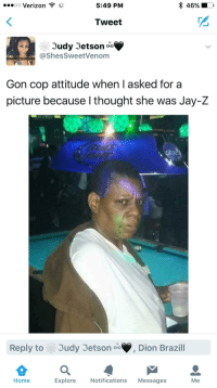 <p>Got 99 problems and they all the same. (via /r/BlackPeopleTwitter)</p>: .*oo Verizon ?  *  5:49 PM  46%  Tweet  Judy 3etson oo  @ShesSweetVenom  Gon cop attitude when I asked for a  picture because I thought she was Jay-Z  Reply to  3udy Jetson  Dion Brazill  Home  Explore Notifications Messages  Me <p>Got 99 problems and they all the same. (via /r/BlackPeopleTwitter)</p>