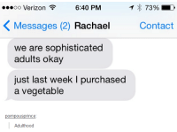 Funny, Tumblr, and Verizon: ...oo Verizon  6:40 PM  73%  K Messages (2) Rachael  Contact  we are sophisticated  adults okay  just last week l purchased  a vegetable  pompousp  Adulthood