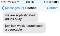 """Target, Tumblr, and Verizon: oo Verizon  6:40 PM  7390  Messages (2) Rachae Contact  we are sophisticated  adults okay  just last week I purchased  a vegetable <p><a class=""""tumblr_blog"""" href=""""http://pompousprince.tumblr.com/post/107055983799/adulthood"""" target=""""_blank"""">pompousprince</a>:</p> <blockquote> <p>Adulthood</p> </blockquote>"""