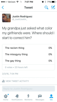 rodriguez: oo Verizon  7:07 PM  Tweet  Justin Rodriguez  @_JusttJustin_  My grandpa just asked what color  my girlfriends were. Where should I  start to correct him?  The racism thing  The misogyny thing  The gay thing  0%  0%  0%  0 votes 23 hours left  2/3/16, 7:04 PM  I VIEW TWEET ACTIVITY  HomeNotifications Moments Messages  Me
