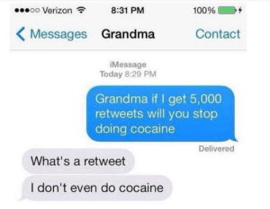 "Anaconda, Grandma, and Verizon: oo Verizon  8:31 PM  100% (  )"" +  Messages Grandma Contact  iMessage  Today 8:29 PM  Grandma if I get 5,000  retweets will you stop  doing cocaine  Delivered  What's a retweet  I don't even do cocaine meirl"