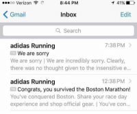 Adidas, Sorry, and Verizon: oo Verizon  8:44 PM  Inbox  a Search  Gmail  Edit  adidas Running  7:38 PM >  We are sorry  there was no thought given to the insensitive e...  adidas Running  TO  We are sorry I We are incredibly sorry, Clearly,  12:38 PM  Congrats, you survived the Boston Marathon!  You've conquered Boston. Share your race day  experience and shop official gear. You've con  TO <p>👳🏾‍♀️✈️🏢🏢</p>