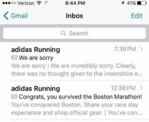 Gearing: oo Verizon  8:44 PM  Inbox  a Search  Gmail  Edit  adidas Running  7:38 PM >  We are sorry  there was no thought given to the insensitive e...  adidas Running  TO  We are sorry I We are incredibly sorry, Clearly,  12:38 PM  Congrats, you survived the Boston Marathon!  You've conquered Boston. Share your race day  experience and shop official gear. You've con  TO