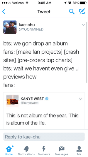 """Kanye, Life, and Love: oo Verizon  9:05 AM  9区  Tweet  kae-chu  @YOONMINED  bts: we gon drop an album  fans: [make fan projects] [crash  sites] [pre-orders top charts]  bts: wait we havent even give u  previews hoW  fans:  KANYE WEST  @kanyewest  This is not album of the year. This  is album of the life  Reply to kae-chu  Home Notifications Moments Messages  Me """"Of the life"""" I love how it says """"the"""" this is wonderful"""
