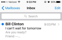 """<p><a href=""""http://communismkills.tumblr.com/post/152881315448/bill-clinton-managed-to-sext-me-and-then"""" class=""""tumblr_blog"""">communismkills</a>:</p><blockquote><p>Bill Clinton managed to sext me and then friend-zone me in the same email.</p></blockquote>: .oo Verizon  9:33 PM  Mailboxes Inbox  Edit  Q Search  Bill Clinton  l can't wait for tomorrow  Are you ready?  Friend -.  9:03 PM> <p><a href=""""http://communismkills.tumblr.com/post/152881315448/bill-clinton-managed-to-sext-me-and-then"""" class=""""tumblr_blog"""">communismkills</a>:</p><blockquote><p>Bill Clinton managed to sext me and then friend-zone me in the same email.</p></blockquote>"""