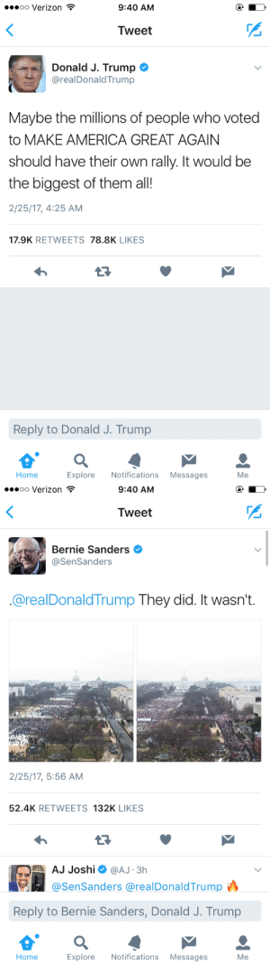 America, Bernie Sanders, and Gif: .oo Verizon  9:40 AM  <  Tweet  Donald J. Trump  @realDonaldTrump  Maybe the millions of people who voted  to MAKE AMERICA GREAT AGAIN  should have their own rally. It would be  the biggest of them all!  2/25/17, 4:25 AM  17.9K RETWEETS 78.8K LIKES  Reply to Donald J. Trump  Notifications  Explore  Messages  Мe  Home   .oo Verizon  9:40 AM  Tweet  Bernie Sanders  @SenSanders  @realDonaldTrump They did. It wasn't.  2/25/17, 5:56 AM  52.4K RETWEETS 132K LIKES  AJ Joshi  @AJ 3h  @SenSanders @realDonaldTrump  Reply to Bernie Sanders, Donald J. Trump  Notifications  Explore  Messages  Мe  Home marvelismylife:  Bernie is a savage 😂😂😂😂