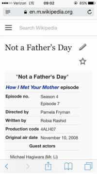 """Happy Not A Father's Day!: ...oo Verizon LTE 09:02  en.m.wikipedia.org  E Search Wikipedia  Not a Father's Day  """"Not a Father's Day""""  How I Met Your Mother episode  Episode no.  Season 4  Episode 7  Pamela Fryman  Directed by  written by  Robia Rashid  Production code 4ALH07  Original air date November 10, 2008  Guest actors  Michael Hagiwara (Mr. Li) Happy Not A Father's Day!"""