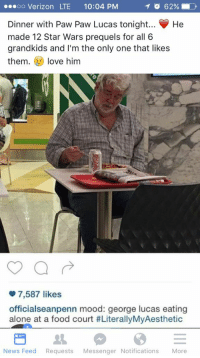 <p>Pawpaw Lucas</p>: oo Verizon LTE 10:04 PM  1 o 62%  Dinner with Paw Paw Lucas tonight... He  made 12 Star Wars prequels for all 6  grandkids and I'm the only one that likes  them.love him  7,587 likes  officialseanpenn mood: george lucas eating  alone at a food court #LiterallyMyAesthetic  News Feed Requests Messenger Notifications More <p>Pawpaw Lucas</p>