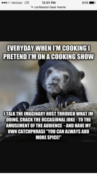 """Sad Bear: ...oo Verizon LTE  12:01 PM  84%  confession bear meme  EVERYDAY WHEN IM COOKING I  PRETEND IMONACOOKINGSHOW  ITALK THEIMAGINARY HOST THROUGHWHATIM  DOING, CRACK THE OCCASIONAL JOKE-TO THE  AMUSEMENT OF THE AUDIENCE -AND HAVE MY  OWN CATCHPHRASE YOU CAN ALWAYSADD  MORE SPICE!"""""""