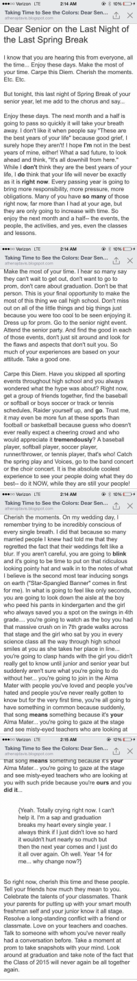 "Baseball, Basketball, and Crush: oo Verizon LTE  2:14 AM  Taking Time to see the Colors: Dear Sen  athenajdavis.blogspot.com  Dear Senior on the Last Night of  the Last Spring Break  I know that you are hearing this from everyone, all  the time.. Enjoy these days. Make the most of  your time. Carpe this Diem. Cherish the moments.  Etc. Etc.  But tonight, this last night of Spring Break of your  senior year, let me add to the chorus and say...  Enjoy these days. The next month and a half is  going to pass so quickly it will take your breath  away. I don't like it when people say ""These are  the best years of your life"" because good grief, I  surely hope they aren't! I hope I'm not in the best  years of mine, either! What a sad future, to look  ahead and think, ""It's all downhill from here.""  hile I don't think they are the best years of your  life, I do think that your life will never be exactly  as it is right now. Ever  bring more responsibility, more pressure, more  obligations. Many of you have so many of those  right now, far more than I had at your age, but  they are only going to increase with time. So  enjoy the next month and a half the events, the  people, the activities, and yes, even the classes  and lessons.  y passing year is going to   .soo Verizon LTE  2:14 AM  Taking Time to See the Colors: Dear Sen.…1、  山×  athenajdavis.blogspot.com  Make the most of your time. I hear so many say  they can't wait to get out, don't want to go to  prom, don't care about graduation. Don't be that  person. This is your final opportunity to make the  most of this thing we call high school. Don't miss  out on all of the little things and big things just  because you were too cool to be seen enjoying it.  Dress up for prom. Go to the senior night event.  Attend the senior party. And find the good in each  of those events, don't just sit around and look for  the flaws and aspects that don't suit you. S  much of your experiences are based on your  attitude. Take a good one.  Carpe this Diem. Have you skipped all sporting  events throughout high school and you always  wondered what the hype was about? Right now,  get a group of friends together, find the baseball  or softball or boys soccer or track or tennis  schedules, Raider yourself up, and go. Trust me,  it may even be more fun at these sports than  football or basketball because guess who doesn't  ever really expect a cheering crowd and who  would appreciate it tremendously? A baseball  player, softball player, soccer player,  runner/thrower, or tennis player, that's who! Catch  the spring play and Voices, go to the band concert  or the choir concert. It is the absolute coolest  experience to see your people doing what they do  best-- do it NOW, while they are still your people!   .soo Verizon LTE  2:14 AM  Taking Time to see the Colors: Dear Sen  山×  athenajdavis.blogspot.com  Cherish the moments. On my wedding day, I  remember trying to be incredibly conscious of  every single breath. I did that because so many  married people I knew had told me that they  regretted the fact that their weddings felt like a  blur. If you aren't careful, you are going to blink  and it's going to be time to put on that ridiculous  looking pointy hat and walk in to the notes of what  Ibelieve is the second most tear inducing songs  on earth (""Star-Spangled Banner"" comes in first  for me). In what is going to feel like only seconds,  you are going to look down the aisle at the boy  who peed his pants in kindergarten and the girl  who always saved you a spot on the swings in 4th  grade.... you're going to watch as the boy you had  that massive crush on in 7th grade walks across  that stage and the girl who sat by you in every  science class all the way through high school  smiles at you as she takes her place in line...  you're going to clasp hands with the girl you didn't  really get to know until junior and senior year but  suddenly aren't sure what you're going to do  without her... you're going to join in the Alma  Mater with people you've loved and people you've  hated and people you've never really gotten to  know but for the very first time, you're all going to  have something in common because suddenly,  that song means something because it's your  Alma Mater... you're going to gaze at the stage  and see misty-eyed teachers who are looking at   oo Verizon LTE  2:15 AM  @ 12% [ J-+  Taking Time to see the Colors: Dear Sen  athenajdavis.blogspot.com  that song means something because it's your  Alma Mater... you're going to gaze at the stage  and see misty-eyed teachers who are looking at  you with such pride because you're ours and you  did it.  Yeah. Totally crving right now. I can't  help it. I'm a sap and graduation  breaks my heart every single year. I  always think if I just didn't love so hard  it wouldn't hurt nearly so much but  then the next year comes and I just do  it all over again. Oh well. Year 14 for  me... why change now?)  So right now, cherish this time and these people.  Tell your friends how much they mean to you.  Celebrate the talents of your classmates. Thank  your parents for putting up with your smart mouth  freshman self and your junior know it all stage.  Resolve a long-standing conflict with a friend or  classmate. Love on your teachers and coaches.  Talk to someone with whom you've never really  had a conversation before. Take a moment at  prom to take snapshots with your mind. Look  around at graduation and take note of the fact that  the Class of 2015 will never again be all together  again If you are a senior, read this. Worth it 😭 https://t.co/PFFdqe3IwL"