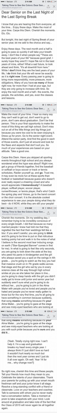 "Baseball, Basketball, and Crush: oo Verizon LTE  2:14 AM  Taking Time to see the Colors: Dear Sen  athenajdavis.blogspot.com  Dear Senior on the Last Night of  the Last Spring Break  I know that you are hearing this from everyone, all  the time.. Enjoy these days. Make the most of  your time. Carpe this Diem. Cherish the moments.  Etc. Etc.  But tonight, this last night of Spring Break of vour  senior year, let me add to the chorus and say...  Enjoy these days. The next month and a half is  going to pass so quickly it will take your breath  away. I don't like it when people say ""These are  the best years of your life"" because good grief, I  surely hope they aren't! I hope I'm not in the best  years of mine, either! What a sad future, to look  ahead and think, ""It's all downhill from here.""  While I don't think they are the best years of your  life, I do think that your life will never be exactly  as it is right now. Ever  bring more responsibility, more pressure, more  obligations. Many of you have so many of those  right now, far more than I had at your age, but  they are only going to increase with time. So  enjoy the next month and a half the events, the  people, the activities, and yes, even the classes  and lessons.  y passing year is going to   .soo Verizon LTE  2:14 AM  Taking Time to See the Colors: Dear Sen.…1、  山×  athenajdavis.blogspot.com  Make the most of your time. I hear so many say  they can't wait to get out, don't want to go to  prom, don't care about graduation. Don't be that  person. This is your final opportunity to make the  most of this thing we call high school. Don't miss  out on all of the little things and big things just  because you were too cool to be seen enjoying it.  Dress up for prom. Go to the senior night event.  Attend the senior party. And find the good in each  of those events, don't just sit around and look for  the flaws and aspects that don't suit you. S  much of your experiences are based on your  attitude. Take a good one.  Carpe this Diem. Have you skipped all sporting  events throughout high school and you always  wondered what the hype was about? Right now,  get a group of friends together, find the baseball  or softball or boys soccer or track or tennis  schedules, Raider yourself up, and go. Trust me,  it may even be more fun at these sports than  football or basketball because guess who doesn't  ever really expect a cheering crowd and who  would appreciate it tremendously? A baseball  player, softball player, soccer player,  runner/thrower, or tennis player, that's who! Catch  the spring play and Voices, go to the band concert  or the choir concert. It is the absolute coolest  experience to see your people doing what they do  best-- do it NOW, while they are still your people!   .soo Verizon LTE  2:14 AM  Taking Time to see the Colors: Dear Sen  山×  athenajdavis.blogspot.com  Cherish the moments. On my wedding day, I  remember trying to be incredibly conscious of  every single breath. I did that because so many  married people I knew had told me that they  regretted the fact that their weddings felt like a  blur. If you aren't careful, you are going to blink  and it's going to be time to put on that ridiculous  looking pointy hat and walk in to the notes of what  I believe is the second most tear inducing songs  on earth (""Star-Spangled Banner"" comes in first  for me). In what is going to feel like only seconds,  you are going to look down the aisle at the boy  who peed his pants in kindergarten and the girl  who always saved you a spot on the swings in 4th  grade.... you're going to watch as the boy you had  that massive crush on in 7th grade walks across  that stage and the girl who sat by you in every  science class all the way through high school  smiles at you as she takes her place in line...  you're going to clasp hands with the girl you didn't  really get to know until junior and senior year but  suddenly aren't sure what you're going to do  without her... you're going to join in the Alma  Mater with people you've loved and people you've  hated and people you've never really gotten to  know but for the very first time, you're all going to  have something in common because suddenly,  that song means something because it's your  Alma Mater... you're going to gaze at the stage  and see misty-eyed teachers who are looking at   oo Verizon LTE  2:15 AM  @ 12% [ J-+  Taking Time to see the Colors: Dear Sen  athenajdavis.blogspot.com  that song means something because it's your  Alma Mater... you're going to gaze at the stage  and see misty-eyed teachers who are looking at  you with such pride because you're ours and you  did it..  Yeah. Totally crving right now. I can't  help it. I'm a sap and graduation  breaks my heart every single year. I  always think if I just didn't love so hard  it wouldn't hurt nearly so much but  then the next year comes and I just do  it all over again. Oh well. Year 14 for  me... why change now?)  So right now, cherish this time and these people.  Tell your friends how much they mean to you.  Celebrate the talents of your classmates. Thank  your parents for putting up with your smart mouth  freshman self and your junior know it all stage.  Resolve a long-standing conflict with a friend or  classmate. Love on your teachers and coaches.  Talk to someone with whom you've never really  had a conversation before. Take a moment at  prom to take snapshots with your mind. Look  around at graduation and take note of the fact that  the Class of 2015 will never again be all together  again If you are a senior, read this. Worth it 😭 https://t.co/OaxxYL9D9L"