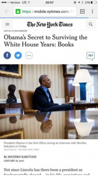 So I ain't the only one… ha #obamareads: ...oo Verizon LTE  20:57  21%  a https  mobile nytimes.com  E  The Neullork Cimes  Obama's Secret to Surviving the  White House Years: Books  707  President Obama in the Oval Office during an interview with Michiko  Kakutani on Friday.  DOUG MILLS THE NEW YORK TIMES  By MICHIKO KAKUTANI  JANUARY 16, 2017  Not since Lincoln has there been a president as So I ain't the only one… ha #obamareads