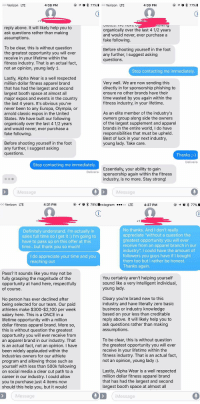 """Friend is being harassed by a fitness brand: oo Verizon LTE  4:38 PM  g  77%.00 Verizon  LTE  4:39 PM  reply above. It will likely help you to  ask questions rather than making  assumptions.  organically over the last 4 1/2 years  and would never, ever purchase a  fake following  To be clear, this is without question  the greatest opportunity you will ever  receive in your lifetime within the  fitness industry. That is an actual fact  not an opinion, young lady:)  Before shooting yourself in the foot  any further, I suggest asking  questions.  Stop contacting me immediately  Lastly, Alpha Wear is a well respected  million dollar fitness apparel brand  that has had the largest and second  largest booth space at almost all  major expos and events in the country  the last 4 years. It's obvious you've  never been to any Europa, Olympia, or  arnold classic expos in the United  States. We have built our following  organically over the last 4 1/2 years  and would never, ever purchase a  fake following  Very well. We are now sending this  directly in for sponsorship phishing to  ensure no other brands have their  time wasted by you again within the  fitness industry, in your lifetime.  As an elite member of the industry's  owners group along side the owners  of the largest supplement and apparel  brands in the entire world, I do have  responsibilities that must be upheld  Best of luck in your next industry  young lady. Take care.  Before shooting yourself in the foot  any further, I suggest asking  questions.  Thanks)  Delivere  Stop contacting me immediately  Essentially, your ability to gairn  sponsorship again within the fitness  industry, is no more. Stay strong!  Delivere  iMessage  Message   oo Verizon LTE  4:31 PM  ()108 79%Instagram  oLTE  4:37 PM  +1  No thanks. And I don't really  appreciate """"without a question the  greatest opportunity you will ever  receive from an apparel branch in our  industry"""". I could have the amount of  followers you guys have if I bought """