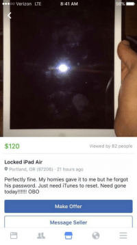 """Huh, Ipad, and Tumblr: oo  Verizon LTE  8:41 AM  $120  Viewed by 82 people  Locked iPad Air  Portland, OR (97206) 21 hours ago  Perfectly fine. My homies gave it to me but he forgot  his password. Just need iTunes to reset. Need gone  Make Offer  Message Seller <p><a href=""""http://memehumor.tumblr.com/post/151901765083/forgot-his-password-huh"""" class=""""tumblr_blog"""">memehumor</a>:</p>  <blockquote><p>Forgot his password, huh?</p></blockquote>"""