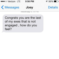 Relationships, Texting, and Verizon: ...oo Verizon LTE 9:56 PM  K Messages  Joey  Testeruay O. TOTIVT  Congrats you are the last  of my exes that is not  engaged, how do you  feel?  T 56% LD  Details Game, set, match, Joey!