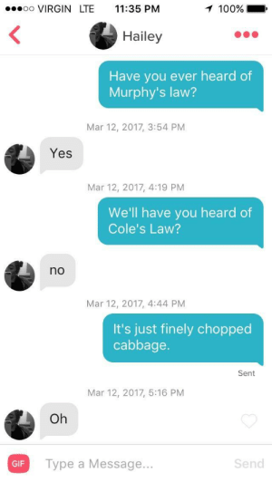 Anaconda, Gif, and Virgin: oo VIRGIN LTE 11:35 PM  100%  Hailey  Have you ever heard of  Murphy's law?  Mar 12, 2017, 3:54 PM  Yes  Mar 12, 2017, 4:19 PM  We'll have you heard of  Cole's Law?  no  Mar 12, 2017, 4:44 PM  It's just finely chopped  cabbage.  Sent  Mar 12, 2017, 5:16 PM  Oh  GIF  Type a Message...  Send Oh.