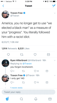 "America, Blackpeopletwitter, and Reddit: oo0 Verizon  5:28 PM  74%  Tweet  Travon Free  Travon  America, you no longer get to use ""we  elected a black man"" as a measure of  your ""progress"". You literally followed  him with a racist idiot.  8/23/17, 1:06 AM  1,914 Retweets 8,531 Likes  Ryan Hilterbrant @rhilterbrant 16h  Replying to @Travon  you forgot incoherent.  20  Travon Free@Travon - 16h  I only get 140  :1 more renlv  Tweet your reply <p>Reddit isn't racist because this sub is 🔥🔥🔥 (via /r/BlackPeopleTwitter)</p>"