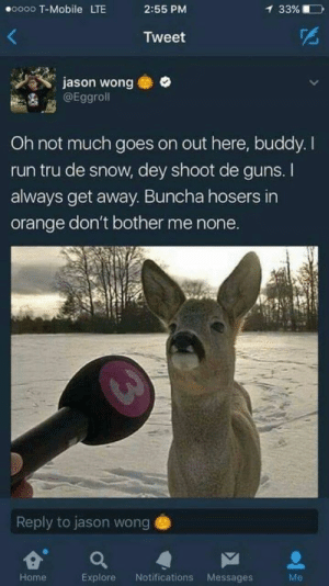 Deer must be Canadian: oo00 T-Mobile LTE  2:55 PM  33%  Tweet  jason wong  @Eggroll  Oh not much goes on out here, buddy. I  run tru de snow, dey shoot de guns. I  always get away. Buncha hosers in  orange don't bother me none.  Reply to jason wong e  Home  Explore Notifications Messages  Me Deer must be Canadian