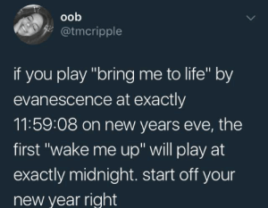 "Evanescence, Life, and New Year's: oob  z@tmcripple  if you play ""bring me to life"" by  evanescence at exactly  11:59:08 on new years eve, the  first ""wake me up"" will play at  exactly midnight. start off your  new year right humoristics:Start your year off right"