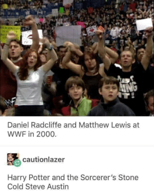What: OODSTAE  REF  ING  IT!  Daniel Radcliffe and Matthew Lewis at  WWF in 2000.  cautionlazer  Harry Potter and the Sorcerer's Stone  Cold Steve Austin What