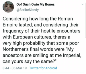 "Skyrim belongs to the Nords: Oof Ouch Owie My Bones  @ScribeSlendy  Considering how long the Roman  Empire lasted, and considering their  frequency of their hostile encounters  with European cultures, theres a  very high probability that some poor  Northerner's final words were ""My  ancestors are smiling at me Imperial,  can yours say the same?""  8:44 06 Mar 19 Twitter for Android Skyrim belongs to the Nords"