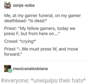 "Crying, Today, and Priest: oof zenja-soba  Me, at my gamer funeral, on my gamer  deathbead: *Is dead.*  Priest: ""My fellow gamers, today we  press F, but from here on...""  Crowd: *crying*  Priest ""..We must press W, and move  forward.""  mexicanalesbiana  #everyone: *unequips their hats* Press F to pay respects"