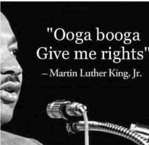 """Martin, Martin Luther King Jr., and Martin Luther: """"Ooga booga  Give me rights""""  -Martin Luther King, Jr."""