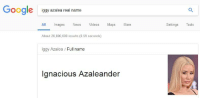 Real Name: oogle  iggy azalea real name  All mages News Videos Maps More  Settings Tools  About 20,800,000 results (0.59 seconds)  lggy Azalea Full name  Ignacious Azaleander
