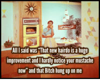 """Bitch, Hung Up, and Hung: oogleme420  All I said was """"That new hairdo is a hupe  improvement andI hardly notice your mustache  now"""" and that Bitch hung up on me"""