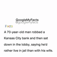 Google, Jail, and Old Man: oogleMy Facts  google my facts  Facts  A 70-year-old man robbed a  Kansas City bank and then sat  down in the lobby, saying he'd  rather live in jail than with his wife. Tag friends 😂😂