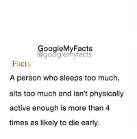 Facts, Friends, and Google: oogleMy Facts  google my facts  Facts  A person who sleeps too much,  sits too much and isn't physically  active enough is more than 4  times as likely to die early. Tag friends 🙂