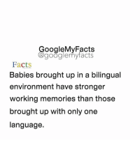 Google, Only One, and Googleable Facts: oogleMy Facts  google my facts  Facts  Babies brought up in a bilingual  environment have stronger  working memories than those  brought up with only one  language. How many languages do you speak? Share 👇