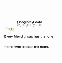 """Tag that """"Mom"""" friend 😂👫👬👭: oogleMy Facts  google my facts  Facts  Every friend group has that one  friend who acts as the mom. Tag that """"Mom"""" friend 😂👫👬👭"""