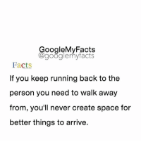 Tag someone you miss ❤️: oogleMy Facts  google my facts  Facts  If you keep running back to the  person you need to walk away  from, you'll never create space for  better things to arrive. Tag someone you miss ❤️