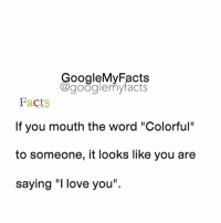 "Facts, Google, and Love: oogleMy Facts  google my facts  Facts  If you mouth the word ""Colorful""  to someone, it looks like you are  saying ""I love you"" Co-lor-ful 😄 Raise your hand if you tried 🙋"