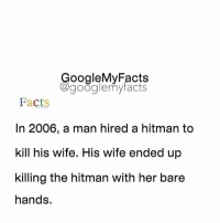 Google, Wife, and Googleable Facts: oogleMy Facts  google my facts  Facts  In 2006, a man hired a hitman to  kill his wife. His wife ended up  killing the hitman with her bare  hands. Tag friends 🤔