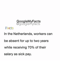 Google, Netherlands, and Sick: oogleMy Facts  google my facts  Facts  In the Netherlands, workers can  be absent for up to two years  while receiving 70% of their  salary as sick pay, Tag friends