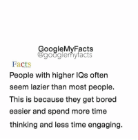 "Bored, Lazy, and Laziness: oogleMy Facts  google my facts  Facts  People with higher TQS often  seem lazier than most people.  This is because they get bored  easier and spend more time  thinking and less time engaging. Comment ""Lazy"" letter by letter without getting interrupted below! 😋"