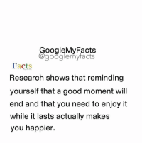 Google, Tag Someone, and Googleable Facts: oogleMy Facts  google my facts  Facts  Research shows that reminding  yourself that a good moment will  end and that you need to enjoy it  while it lasts actually makes  you happier. Tag someone you miss 😊