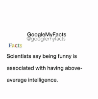 Tag friends 😊: oogleMy Facts  google my facts  Facts  Scientists say being funny is  associated with having above-  average intelligence. Tag friends 😊