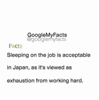 Facts, Google, and Work: oogleMy Facts  google my facts  Facts  Sleeping on the job is acceptable  in Japan, as it's viewed as  exhaustion from working hard. Share your time 🙂