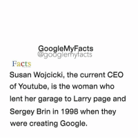 Share your time ? 🙂: oogleMy Facts  google my facts  Facts  Susan Wojcicki, the current CEO  of Youtube, is the woman who  lent her garage to Larry page and  Sergey Brin in 1998 when they  were creating Google. Share your time ? 🙂
