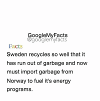 Tag someone that recycles a lot 😊: oogleMy Facts  google my facts  Facts  Sweden recycles so well that it  has run out of garbage and now  must import garbage from  Norway to fuel it's energy  programs. Tag someone that recycles a lot 😊