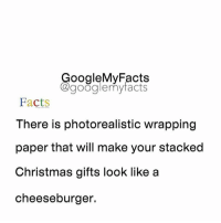 Google, Googleable Facts, and A Cheeseburger: oogleMy Facts  google my facts  Facts  There is photorealistic wrapping  paper that will make your stacked  Christmas gifts look like a  cheeseburger. Tag friends 🍔