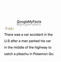 Tag friends 😀: oogleMy Facts  google my facts  Facts  There was a car accident in the  U.S after a man parked his car  In the middle of the highway to  catch a pikachu in Pokemon Go. Tag friends 😀