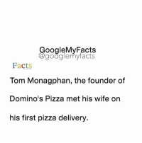 Google, Pizza, and Domino's Pizza: oogleMy Facts  google my facts  Facts  Tom Monagphan, the founder of  Domino's Pizza met his wife on  his first pizza delivery. Tag friends 😀
